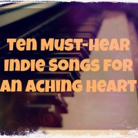Ten Must-Hear Indie Songs for an Aching Heart